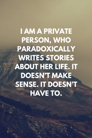 I am a private person, who paradoxically writes stories about my life. It doesn_t make sense. It doesn_t have to. (3)