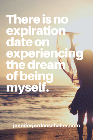 There is no expiration date on experiencing the dream of being myself
